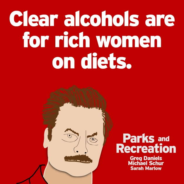 """Clear alcohols are for rich women on diets."" - Michael Schur/Greg Daniels"