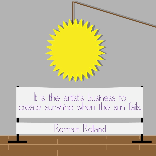 """It is the artist's business to create sunshine when the sun fails."" - Romain Rolland"