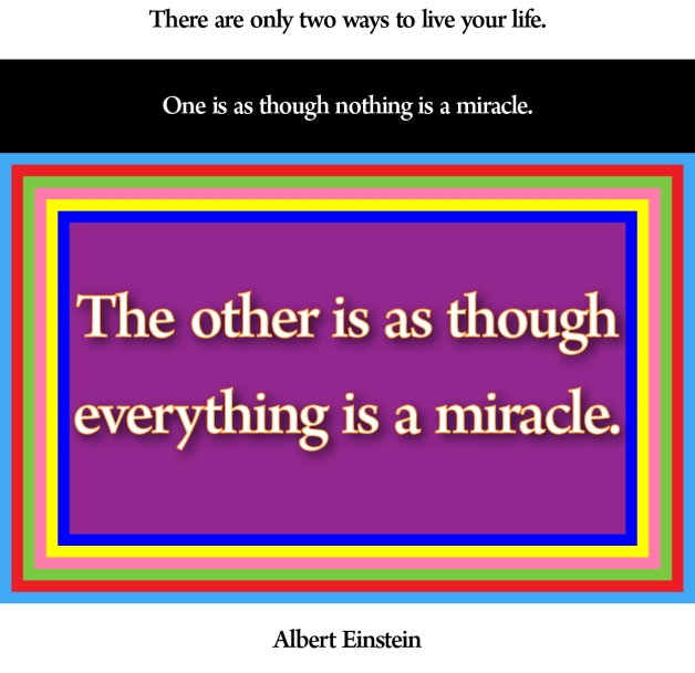"""There are only two ways to live your life. One is as though nothing is a miracle. The other is as though everything is a miracle."" - Albert Einstein"