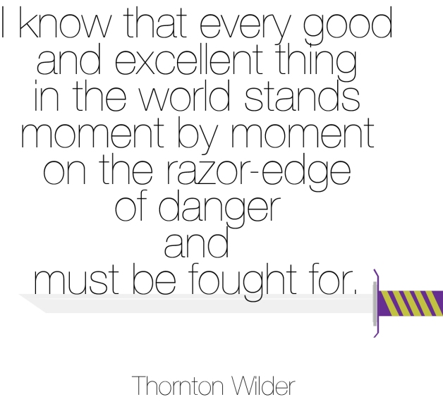 """I know that every good and excellent thing in the world stands moment by moment on the razor-edge of danger and must be fought for."" - Thornton Wilder"