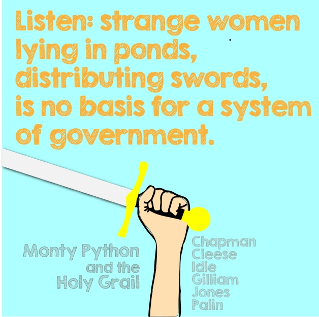 "Listen: strange women, lying in ponds, distributing swords, is no basis for a system of government."" - Monty Python"