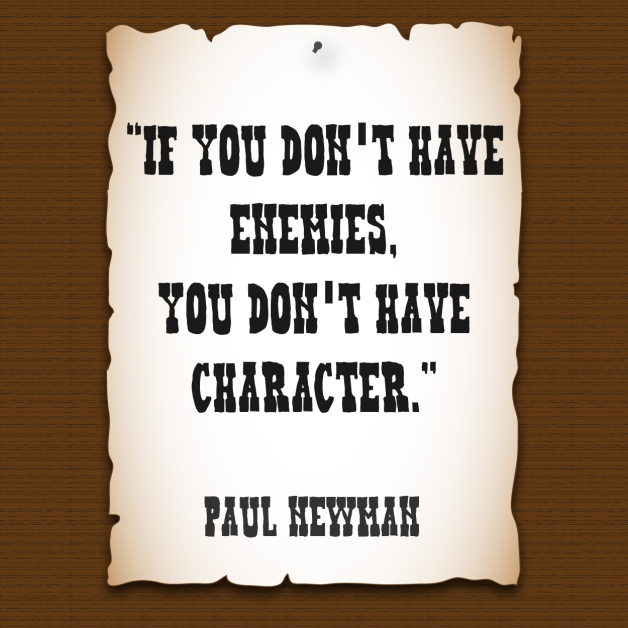 """If you don't have enemies, you don't have character."" - Paul Newman"
