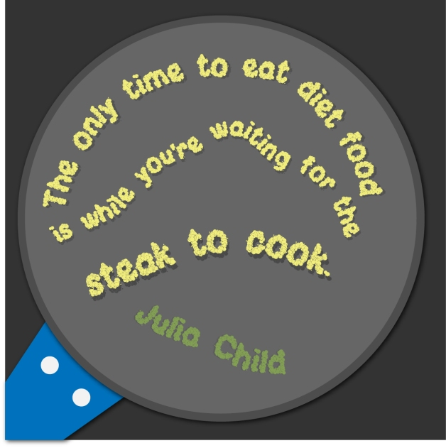 """The only time to eat diet food is while you're waiting for the steak to cook."" - Julia Child"