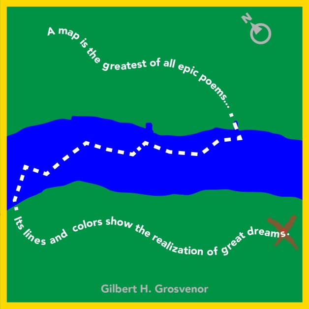"""A map is the greatest of all epic poems. Its lines and colors show the realization of great dreams."" - Gilbert H. Grosvenor"