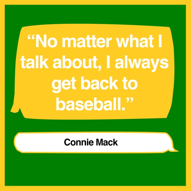"""No matter what I talk about, I always get back to baseball."" - Connie Mack"