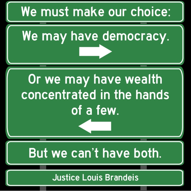 """""""We must make our choice. We may have democracy, or we may have wealth concentrated in the hands of a few, but we can't have both."""" - Justice Louis Brandeis"""