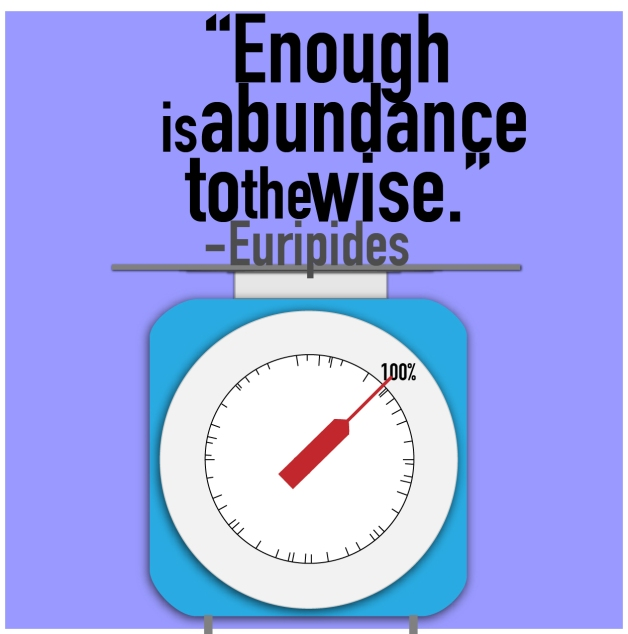 """Enough is abundance to the wise."" - Euripides"