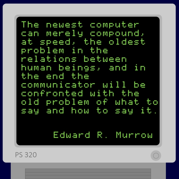 """The newest computer can merely compound, at speed, the oldest problem in the relations between human beings, and in the end the communicator will be confronted with the old problem, of what to say and how to say it."" - Edward R. Murrow"