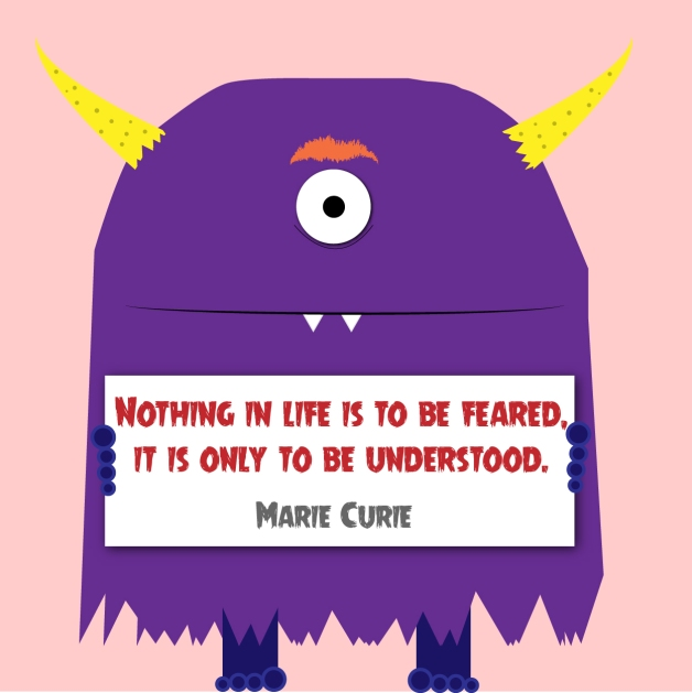 """Nothing in life is to be feared, it is only to be understood."" - Marie Curie"