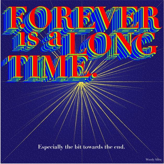 """""""Forever is a long time. Especially that bit towards the end."""" - Woody Allen"""